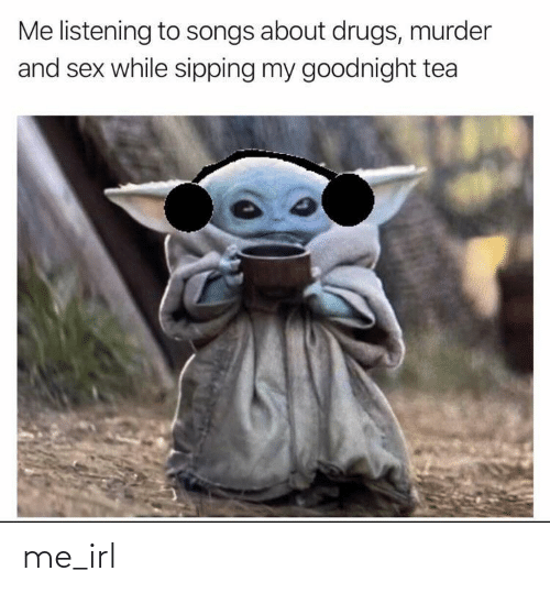 Drugs: Me listening to songs about drugs, murder  and sex while sipping my goodnight tea me_irl