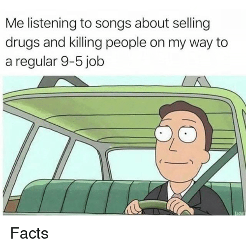 Dank, Drugs, and Facts: Me listening to songs about selling  drugs and killing people on my way to  a regular 9-5 job Facts