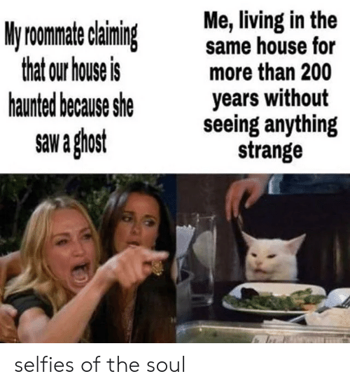Saw, Ghost, and House: Me, living in the  same house for  more than 200  years without  seeing anything  strange  My roomate claiming  that our house is  haunted because she  saw a ghost selfies of the soul
