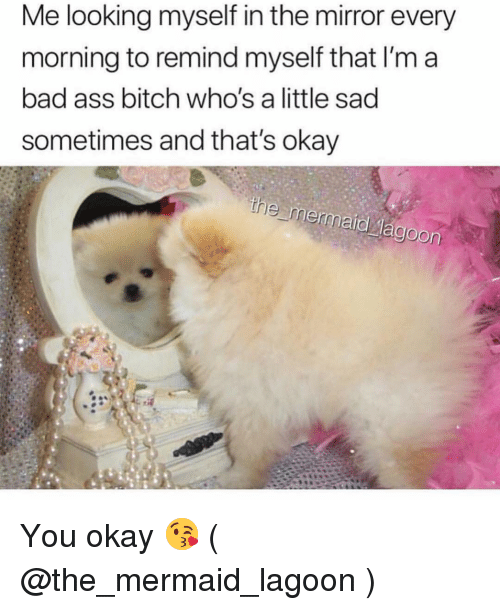 Ass, Bad, and Bitch: Me looking myself in the mirror every  morning to remind myself that I'm a  bad ass bitch who's a little sad  sometimes and that's okay You okay 😘 ( @the_mermaid_lagoon )