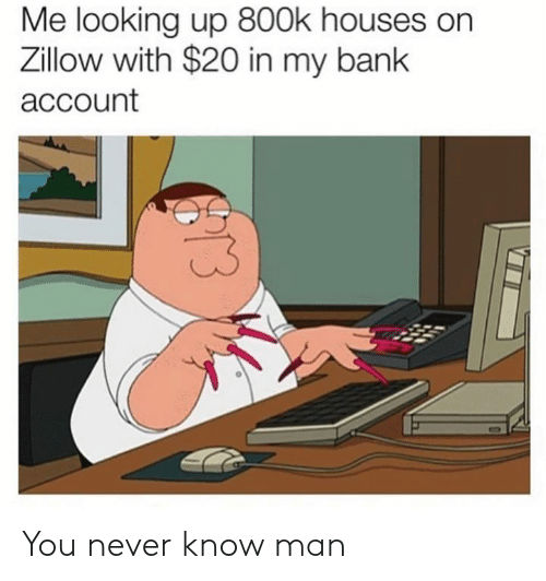 you never know: Me looking up 800k houses on  Zillow with $20 in my bank  account You never know man
