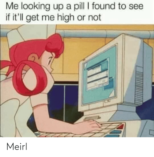 See If: Me looking up a pill I found to see  if it'll get me high or not Meirl