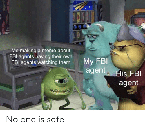 Fbi, Meme, and One: Me making a meme about  FBI agents having their own  FBI agents watching them  My FBI  agent His FBI  agent No one is safe