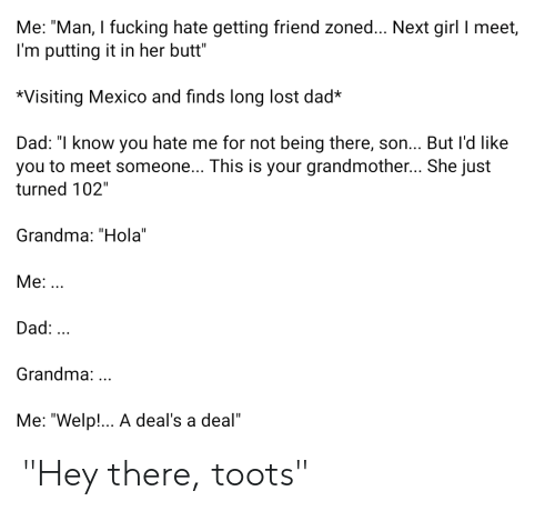 """Toots: Me: """"Man, I fucking hate getting friend zoned... Next girl I meet,  I'm putting it in her butt""""  *Visiting Mexico and finds long lost dad*  Dad: """"I know you hate me for not being there, son... But l'd like  you to meet someone... This is your grandmother... She just  turned 102""""  Grandma: """"Hola""""  Me:..  Dad:  Grandma:..  Me: """"Welp!... A deal's a deal"""" """"Hey there, toots"""""""