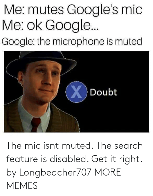 Dank, Google, and Memes: Me: mutes Google's mic  Me: ok Google..  Google: the microphone is muted  X Doubt The mic isnt muted. The search feature is disabled. Get it right. by Longbeacher707 MORE MEMES