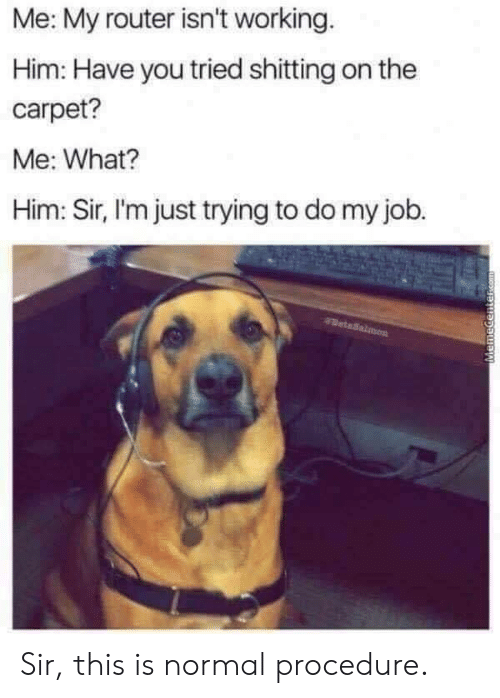 Router: Me: My router isn't working  Him: Have you tried shitting on the  carpet?  Me: What?  Him: Sir, I'm just trying to do my job. Sir, this is normal procedure.