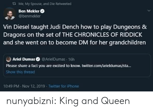 taught: Me, My Spouse and Die Retweeted  Ben Mekler  @benmekler  Vin Diesel taught Judi Dench how to play Dungeons &  Dragons on the set of THE CHRONICLES OF RIDDICK  and she went on to become DM for her grandchildren  Ariel Dumas @ArielDumas 16h  Please share a fact you are excited to know. twitter.com/arieldumas/sta...  Show this thread  10:49 PM Nov 12, 2019  Twitter for iPhone nunyabizni:  King and Queen