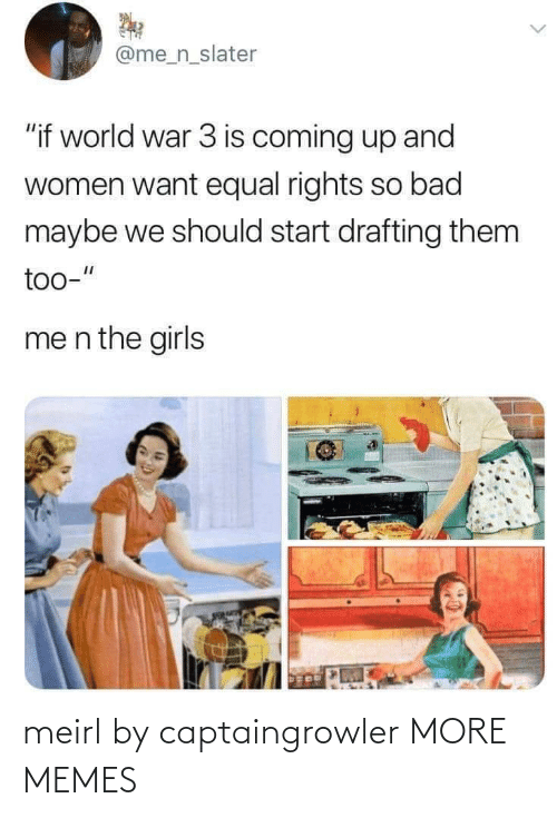 "Women: @me_n_slater  ""if world war 3 is coming up and  women want equal rights so bad  maybe we should start drafting them  too-""  me n the girls meirl by captaingrowler MORE MEMES"