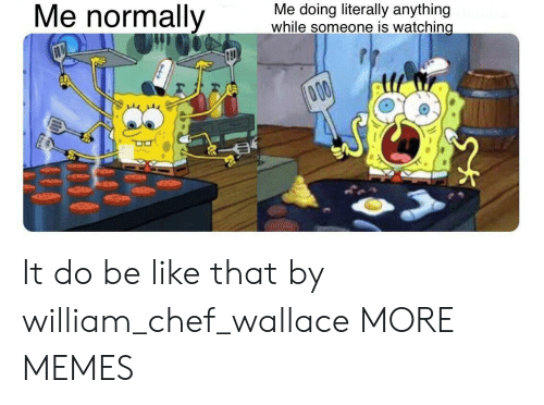 Be Like, Dank, and Memes: Me normally  Me doing literally anything  while someone is watching  000 It do be like that by william_chef_wallace MORE MEMES