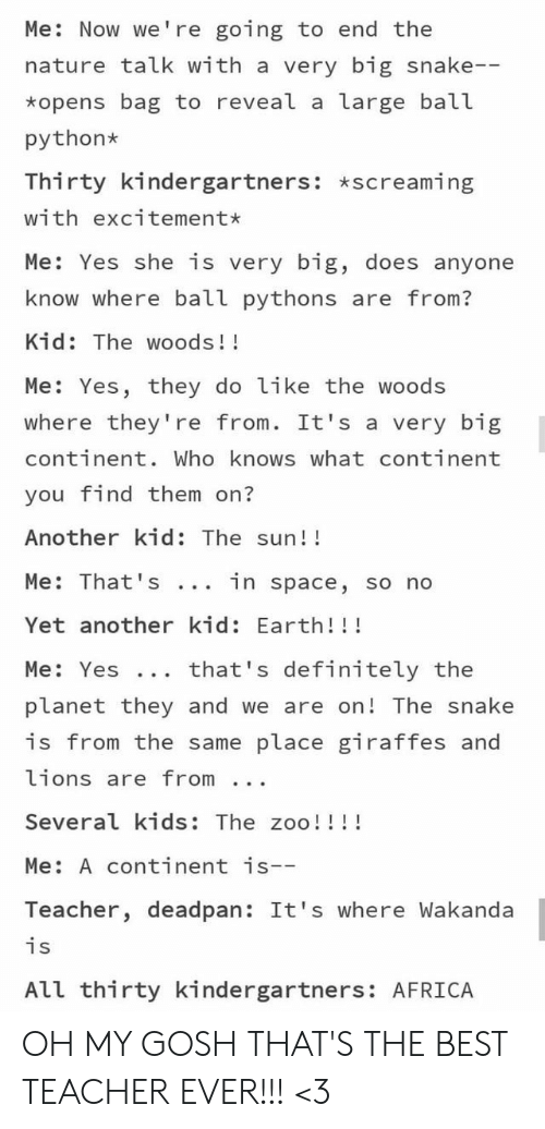 woods: Me: Now we're going to end the  nature talk with a very big snake--  *opens bag to reveal a large ball  python  Thirty kindergartners: *screaming  with excitement*  Me: Yes she is very big, does anyone  know where ball pythons are from?  Kid: The woods!!  Me: Yes, they do like the woods  where they're from. It's a very big  continent. Who knows what continent  you find them on?  Another kid: The sun!!  Me: That 's  in space, so no  Yet another kid: Earth!!!  that's definitely the  Me: Yes ..  planet they and we are on! The snake  is from the same place giraffes and  lions are from  Several kids: The zoo!!!!  Me: A continent is--  Teacher, deadpan: It's where Wakanda  is  All thirty kindergartners: AFRICA OH MY GOSH THAT'S THE BEST TEACHER EVER!!! <3