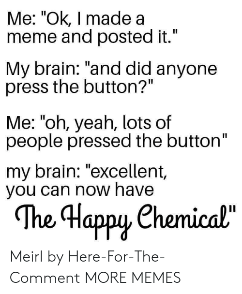 """Dank, Meme, and Memes: Me: """"Ok, I made a  meme and posted it.""""  II  My brain: """"and did anyone  press the button?""""  Me: """"oh, yeah, lots of  people pressed the button""""  my brain: """"excellent,  you can now have  The Happy Chemical""""  орy Meirl by Here-For-The-Comment MORE MEMES"""
