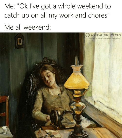 "Facebook, Memes, and Work: Me: ""Ok I've got a whole weekend to  catch up on all my work and chores""  Me all weekend:  CLASSICAL ART MEMES  facebook.com/classicalartmemes"