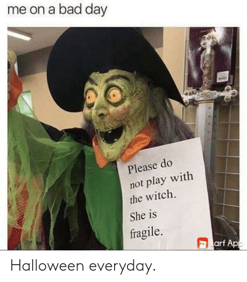 Please Do: me on a bad day  Please do  not play with  the witch.  She is  fragile.  arf App Halloween everyday.