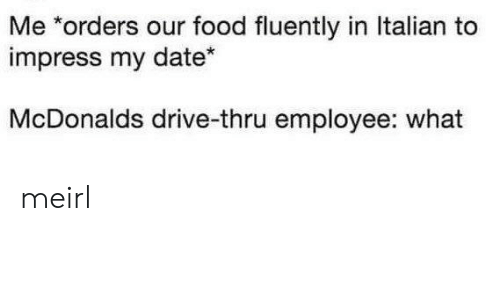 Food, McDonalds, and Date: Me *orders o  impress my date*  ur food fluently in Italian to  McDonalds drive-thru employee: what meirl