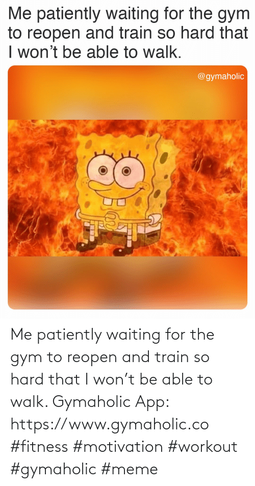 Gymaholic: Me patiently waiting for the gym to reopen and train so hard that I won't be able to walk.  Gymaholic App: https://www.gymaholic.co  #fitness #motivation #workout #gymaholic #meme