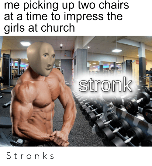 Church, Girls, and Time: me picking up two chairs  at a time to impress the  girls at church  stronk S t r o n k s
