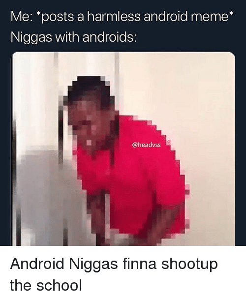 Android, Meme, and School: Me: *posts a harmless android meme*  Niggas with androids:  @headvss Android Niggas finna shootup the school