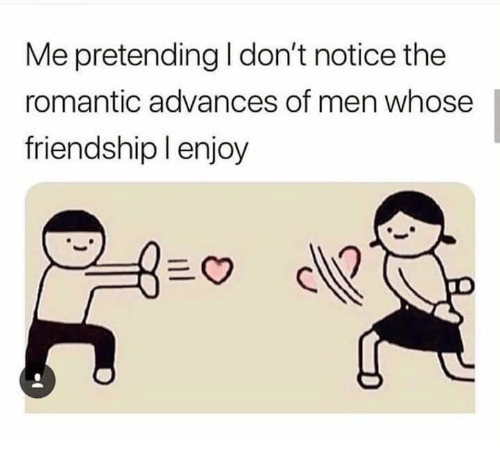 Memes, Friendship, and 🤖: Me pretending I don't notice the  romantic advances of men whose  friendship l enjoy