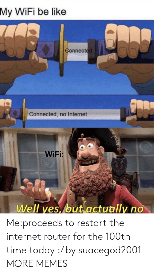 Router: Me:proceeds to restart the internet router for the 100th time today :/ by suacegod2001 MORE MEMES