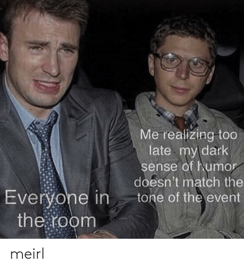 Match, MeIRL, and Dark: Me realizing too  late my dark  sense of humor  doesn't match the  tone of the event  Everyone in  the room meirl