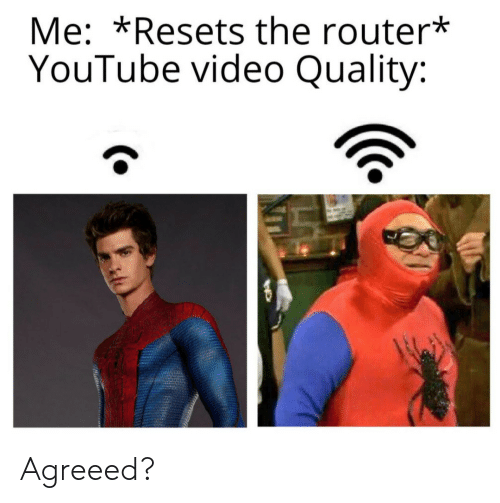 Router: Me: *Resets the router*  YouTube video Quality: Agreeed?