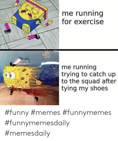 The Squad: me running  for exercise  me running  trying to catch up  to the squad after  tying my shoes #funny #memes #funnymemes #funnymemesdaily #memesdaily