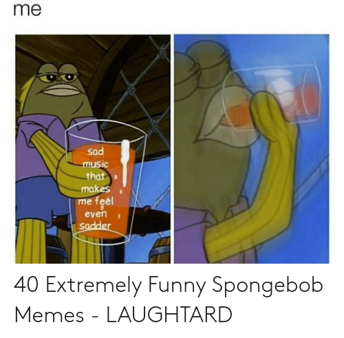 Funny, Memes, and SpongeBob: me  sad  uSic  that  me feel  even  Sadde 40 Extremely Funny Spongebob Memes - LAUGHTARD