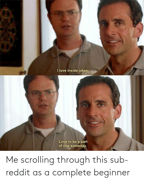 Me: Me scrolling through this sub-reddit as a complete beginner