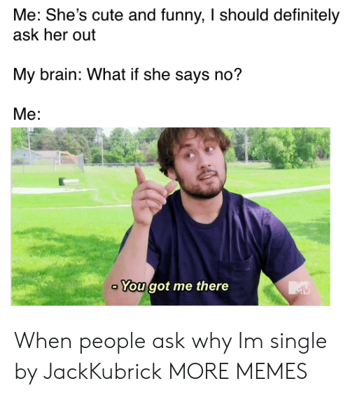 you got me: Me: She's cute and funny, I should definitely  ask her out  My brain: What if she says no?  Me:  You got me there When people ask why Im single by JackKubrick MORE MEMES