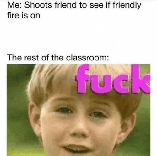 Friendly: Me: Shoots friend to see if friendly  fire is on  The rest of the classroom:  fuck  UC