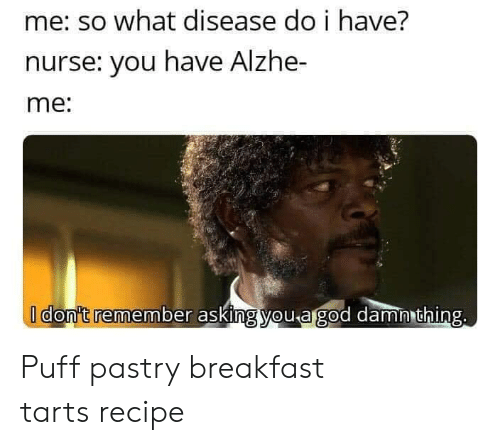 Breakfast, Asking, and Com: me: so what disease do i have?  nurse: you have Alzhe-  me:  I don't remember asking you agod damn thing. Puff pastry breakfast tartsrecipe