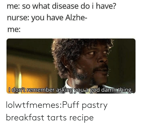 Tumblr, Blog, and Breakfast: me: so what disease do i have?  nurse: you have Alzhe-  me:  I don't remember asking you agod damn thing. lolwtfmemes:Puff pastry breakfast tartsrecipe