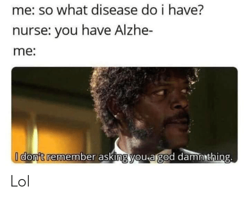 Do I: me: so what disease do i have?  nurse: you have Alzhe-  me:  I don't remember asking you a god damn thing. Lol