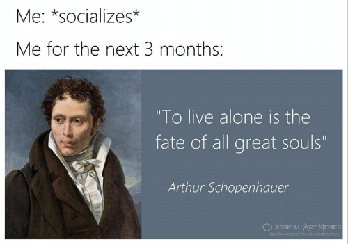 """Being Alone, Arthur, and Facebook: Me: *socializes*  Me for the next 3 months:  """"To live alone is the  fate of all great souls""""  Arthur Schopenhauer  CLASSICAL ARTMEMES  facebook.com/classicalartmemes"""