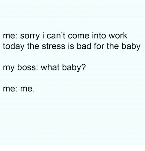 Bad, Dank, and Sorry: me: sorry i can't come into work  today the stress is bad for the baby  my boss: what baby?  me: me