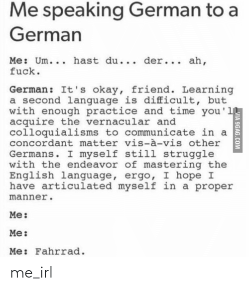 9gag, Struggle, and Fuck: Me speaking German to a  German  Me: Um... hast du... der... ah,  fuck.  German: It's okay, friend. Learning  a second language is difficult, but  with enough practice and time you'll  acquire the vernacular and  colloquialisms to communicate in a  concordant matter vis-à-vis other  Germans. I myself still struggle  with the endeavor of mastering the  English language, ergo, I hope I  have articulated myself in a proper  manner.  Me:  Me:  Me: Fahrrad.  VIA 9GAG.COM me_irl