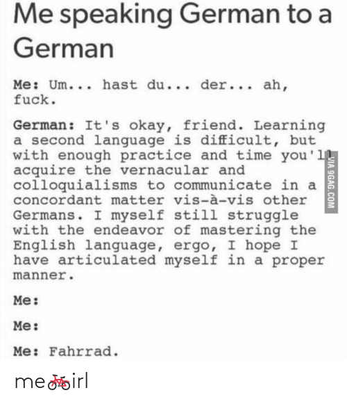 9gag: Me speaking German to a  German  Me: Um... hast du... der... ah,  fuck.  German: It's okay, friend. Learning  a second language is difficult, but  with enough practice and time you'1  acquire the vernacular and  colloquialisms to communicate in a  concordant matter vis-à-vis other  Germans. I myself still struggle  with the endeavor of mastering the  English language, ergo, I hope I  have articulated myself in a proper  manner.  Me:  Me:  Me: Fahrrad.  VIA 9GAG.COM me🚲irl