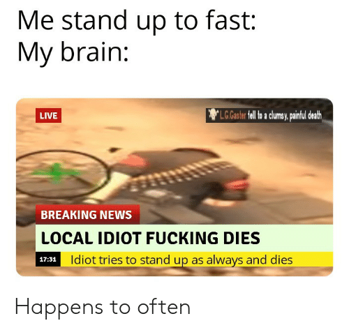 Fucking, News, and Brain: Me stand up to fast:  My brain:  L.G.Gaster fell o a clumsy, pintul death  LIVE  BREAKING NEWS  LOCAL IDIOT FUCKING DIES  Idiot tries to stand up as always and dies  17:31 Happens to often