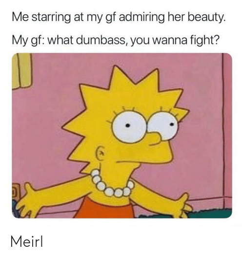 beauty: Me starring at my gf admiring her beauty.  My gf: what dumbass, you wanna fight? Meirl