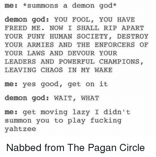 Summone: me: summons a demon god.  demon god YOU FOOL, YOU HAVE  FREED ME NOW I SHALL RIP APART  YOUR PUNY HUMAN SOCIETY  DESTROY  YOUR ARMIES AND THE ENFORCER OF  YOUR LAWS AND DEVOUR YOUR  LEADERS AND POWERFUL CHAMPIONS  LEAVING CHAOS IN MY WAKE  me: yes good, get on it  demon god WAIT, WHAT  me: get moving lazy I didn't  summon you to play fucking  yahtzee Nabbed from The Pagan Circle