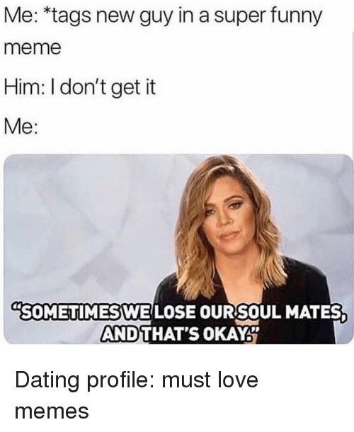Love Memes: Me: *tags new guy in a super funny  meme  Him: I don't get it  Me:  SOMETIMES WE LOSE OURSOUL MATES  AND  THAT'S OKAY Dating profile: must love memes
