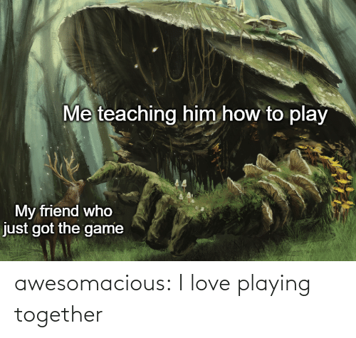 together: Me teaching him how to play  My friend who  just got the game awesomacious:  I love playing together