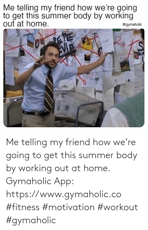 Summer: Me telling my friend how we're going to get this summer body by working out at home.  Gymaholic App: https://www.gymaholic.co  #fitness #motivation #workout #gymaholic