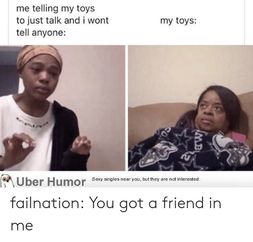 Sexy, Tumblr, and Uber: me telling my toys  to just talk and i wont  tell anyone:  my toys:  Uber Humor  Sexy singles near you, but they are not interested.  SO failnation:  You got a friend in me