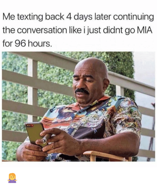 Memes, Texting, and Back: Me texting back 4 days later continuing  the conversation like i just didnt go MIA  for 96 hours 🤷‍♀️