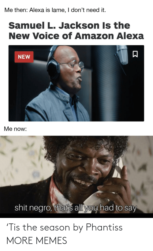 lame: Me then: Alexa is lame, I don't need it.  Samuel L. Jackson Is the  New Voice of Amazon Alexa  NEW  Me now:  shit negro, that's all you had to say 'Tis the season by Phantiss MORE MEMES