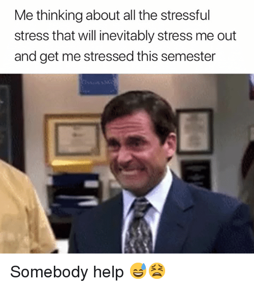 Help, All The, and Stress: Me thinking about all the stressful  stress that will inevitably stress me out  and get me stressed this semester Somebody help 😅😫