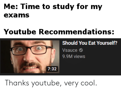 youtube.com: Me: Time to study for my  exams  Youtube Recommendations:  Should You Eat Yourself?  Vsauce  9.9M views  7:32 Thanks youtube, very cool.