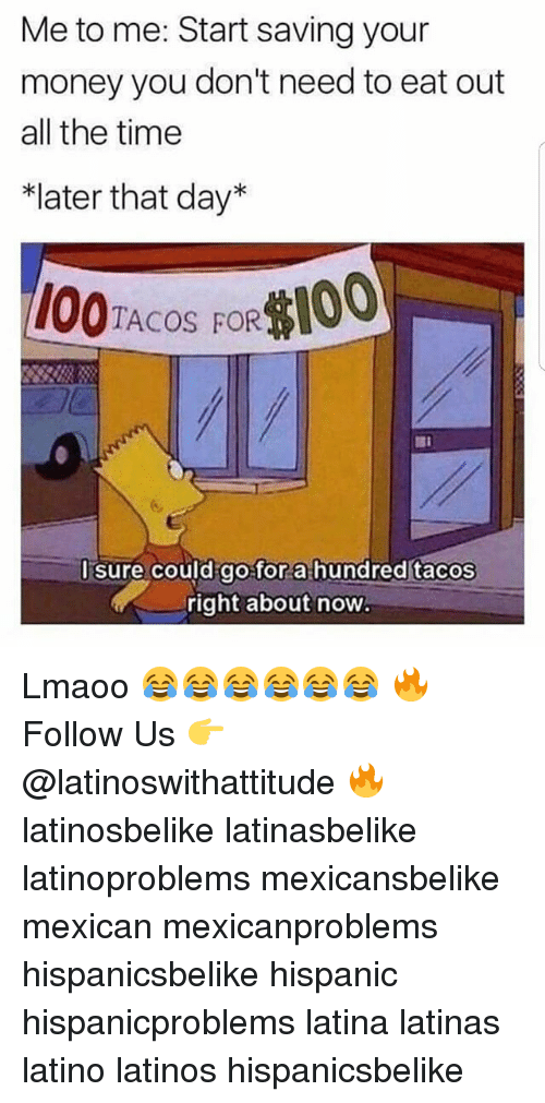 "Laters: Me to me: Start saving your  money you don't need to eat out  all the time  *later that day""  1O0TACOS FOR100  Id go for a hundred tacos  right about now  l sure cou Lmaoo 😂😂😂😂😂😂 🔥 Follow Us 👉 @latinoswithattitude 🔥 latinosbelike latinasbelike latinoproblems mexicansbelike mexican mexicanproblems hispanicsbelike hispanic hispanicproblems latina latinas latino latinos hispanicsbelike"