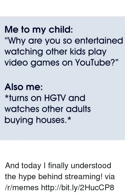 "Hype, Memes, and Video Games: Me to my child:  ""Why are you so entertained  watching other kids play  video games on YouTube?'""  Also me:  *turns on HGTV and  watches other adults  buying houses.* And today I finally understood the hype behind streaming! via /r/memes http://bit.ly/2HucCP8"
